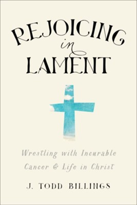 Rejoicing in Lament: Wrestling with Incurable Cancer & Life in Christ  -     By: J. Todd Billings