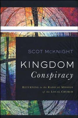 Kingdom Conspiracy: Returning to the Radical Mission of the Local Church  -     By: Scot McKnight