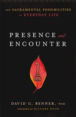 Presence and Encounter: The Sacramental Possibilities of Everyday Life  -     By: David G. Benner