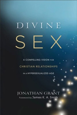 Divine Sex: A Compelling Vision for Christian Relationships in a Hypersexualized Age  -     By: Jonathan Grant