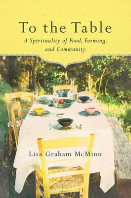 To the Table: A Spirituality of Food, Farming, and Community  -     By: Lisa Graham McMinn