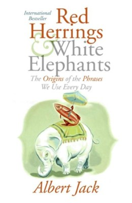 Red Herrings and White Elephants : The Origins of the  Phrases We Use Every Day   -     By: Albert Jack