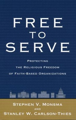 Free to Serve: Protecting the Religious Freedom of Faith-Based Organizations  -     By: Stephen V. Monsma, Stanley W. Carlson-Thies