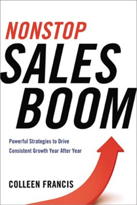 Nonstop Sales Boom: Powerful Strategies to Drive Consistent Sales Growth Year After YearSpecial Edition  -     By: Colleen Francis