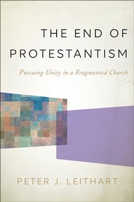 The End of Protestantism: Pursuing Unity in a Fragmented Church  -     By: Peter J. Leithart