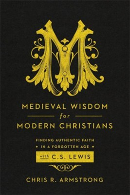 Medieval Wisdom for Modern Christians: Finding Authentic Faith in a Forgotten Age with C. S. Lewis  -     By: Chris R. Armstrong