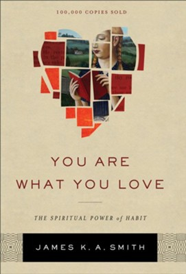 You Are What You Love: The Spiritual Power of Habit  -     By: James K. A. Smith