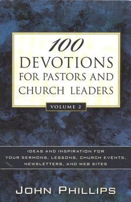 100 Devotions for Pastors and Church Leaders, Vol. 2: Ideas and Inspiration for Your Sermons, Lessons, Church Events, Newsletters, and Web Sites  -     By: John Phillips