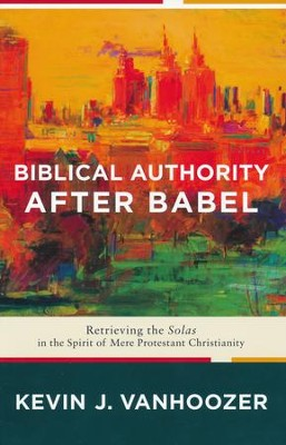 Biblical Authority After Babel: Retrieving the Solas in the Spirit of Mere Protestant Christianity  -     By: Kevin J. Vanhoozer