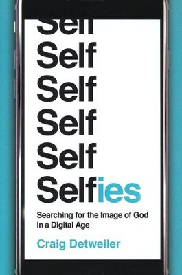 Selfies: Searching for the Image of God in a Digital Age  -     By: Craig Detweiler