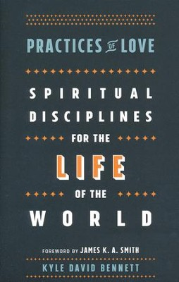 Practices of Love: Spiritual Disciplines for the Life of the World  -     By: Kyle David Bennett