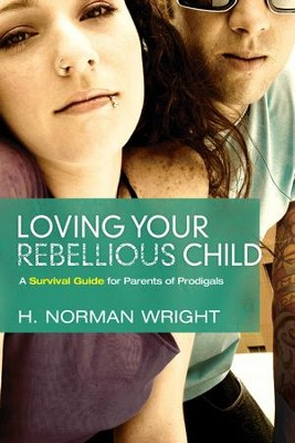 Loving Your Rebellious Child: A Survival Guide For Parents Of Prodigals - eBook  -     By: H. Norman Wright
