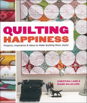Quilting Happiness: Projects, Inspiration & Ideas to Make Quilting More Joyful  -     By: Christina Lane, Diane Gilleland