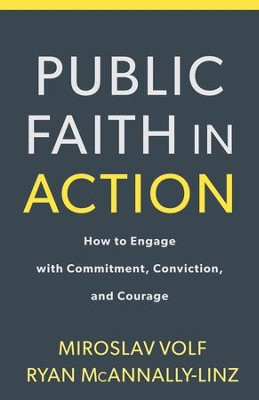Public Faith in Action: How to Think Carefully, Engage Wisely, and Vote with Integrity  -     By: Miroslav Volf, Ryan McAnnally-Linz