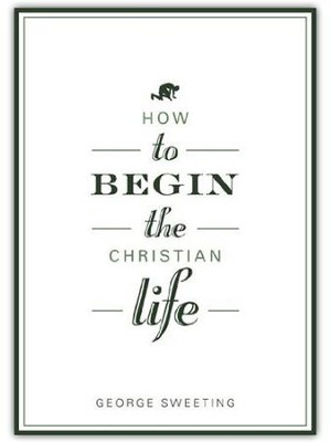 How to Begin the Christian Life  -     By: George Sweeting