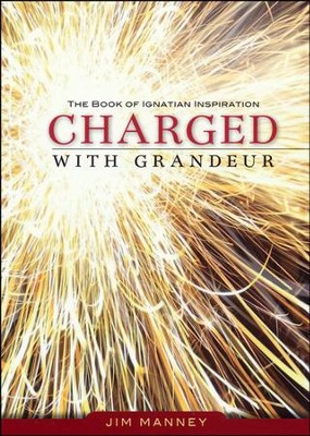 Charged with Grandeur: The Book of Ignatian Inspiration  -     Edited By: Jim Manney     By: Jim Manney(Ed.)