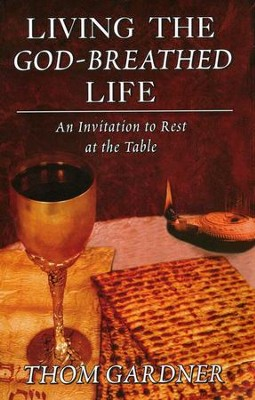 Living the God-Breathed Life: An Invitation to Rest at the Table  -     By: Thom Gardner