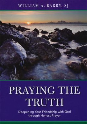 Praying the Truth: Deepening Your Friendship with God through Honest Prayer  -     By: William A. Barry S.J.