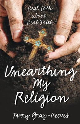 Unearthing My Religion: Real Talk about Real Faith - eBook  -     By: Mary Gray-Reeves