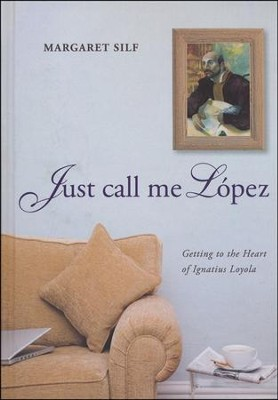 Just Call Me Lopez: Getting to the Heart of Ignatius Loyola  -     By: Margaret Silf