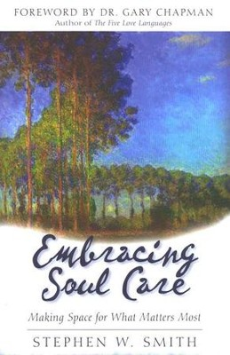 Embracing Soul Care: Making Space for What Matters Most   -     By: Stephen W. Smith