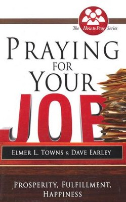 Praying for Your Job: Prosperity, Fulfillment, Happiness  -     By: Elmer Towns, David Earley