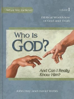 What We Believe Series, Who is God? And Can I Really Know Him? Volume 1   -     By: David Webb, John Hay