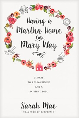 Having a Martha Home the Mary Way: 31 Days to a Clean House and a Satisfied Soul  -     By: Sarah Mae