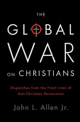 The Global War on Christians: Dispatches from the Frontline of Anti-Christian Persecution  -     By: John L. Allen