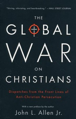 The Global War on Christians: Dispatches from the Front Lines of Anti-Christian Persecution  -     By: John L. Allen Jr.