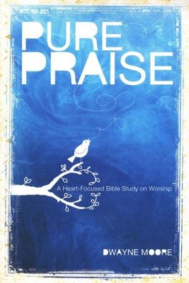 Pure Praise: A Heart-Focused Bible Study on Worship  -     By: Dwayne Moore