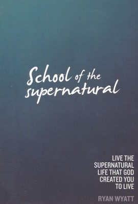School of the Supernatural: Live the Supernatural Life That God Created You to Live  -     By: Ryan Wyatt