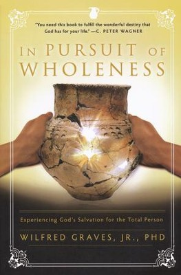In Pursuit of Wholeness: Experiencing God's Salvation for the Total Person  -     By: Wilfred Graves Ph.D.