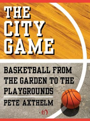 The City Game: Basketball from the Garden to the Playgrounds - eBook  -     By: Pete Axthelm