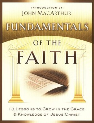 Fundamentals of the Faith: 13 Lessons to Grow in the Grace  & Knowledge of Jesus Christ  -     By: John MacArthur
