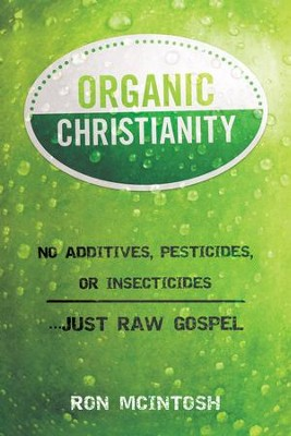 Organic Christianity: No Additives, Pesticides, or Insecticides. . . Just Raw Gospel  -     By: Ron McIntosh