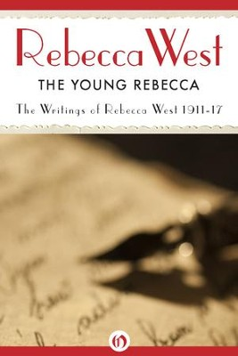 The Young Rebecca: Writings of Rebecca West 1911-17 - eBook  -     By: Rebecca West