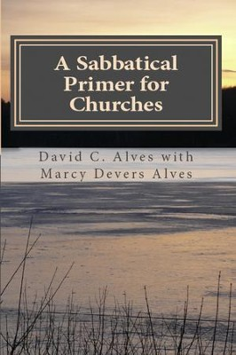 A Sabbatical Primer for Churches: How to Love and Honor the Pastor God Has Given You  -     By: David C. Alves