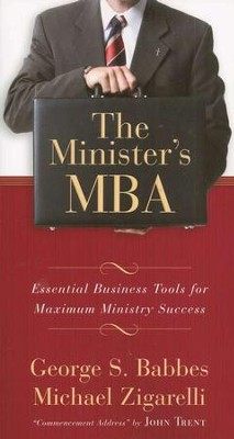 The Minister's MBA: Essential Business Tools for Maximum Ministry Success  -     By: George Babbes, Michael A. Zigarelli