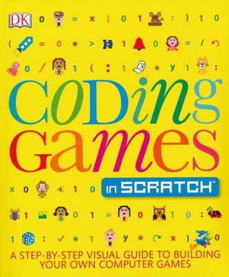 Coding Games in Scratch: A Step-by-Step Visual Guide to Building Your Own Computer Games  -     By: Jon Woodcock