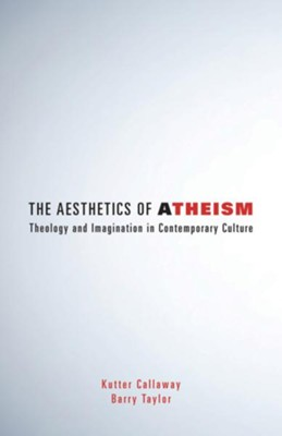 The Aesthetics of Atheism: Theology and Imagination in Contemporary Culture  -     By: Kutter Callaway, Barry Taylor