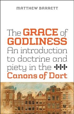 The Grace of Godliness: An Introduction to Doctrine and Piety in the Canons of Dort  -     By: Matthew Barrett