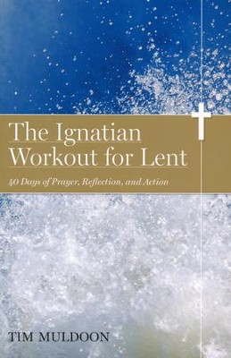 The Ignatian Workout for Lent: 40 Days of Prayer, Reflection, and Action  -     By: Tim Muldoon