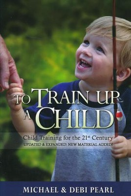 To Train Up a Child: Child Training for the 21st Century, Revised and Expanded with New Material added  -     By: Michael Pearl, Debi Pearl