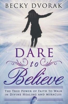 Dare to Believe: The True Power of Faith to Walk in Divine Healings and Miracles  -     By: Becky Dvorak