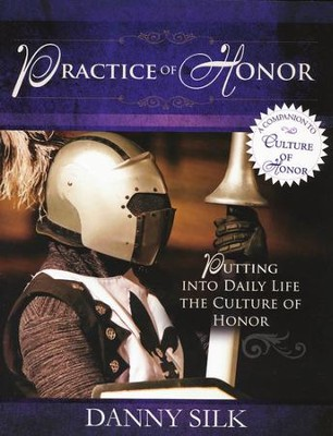 The Practice of Honor: Putting into Daily Life the Culture of Honor  -     By: Danny Silk