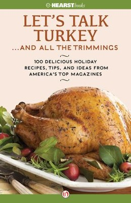 Let's Talk Turkey . . . And All the Trimmings: 100 Delicious Holiday Recipes, Tips, and Ideas from America's Top Magazines - eBook  -     By: Hearst