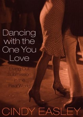 Dancing with the One You Love: Living Out Submission in the Real World  -     By: Cindy Easley