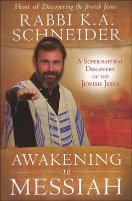 Awakening to Messiah: A Supernatural Discovery of the Jewish Jesus  -     By: Rabbi Kirt A. Schneider