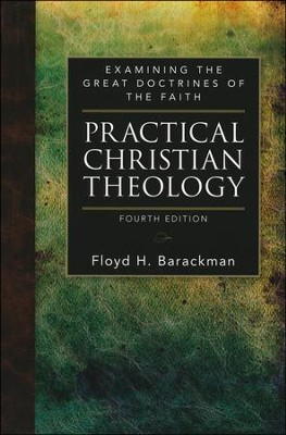 Practical Christian Theology: Examining the Great Doctrines of the Faith, Fourth Edition  -     By: Floyd H. Barackman